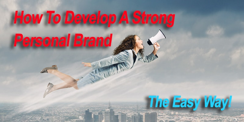 How To Develop A Strong Personal Brand, The Easy Way!